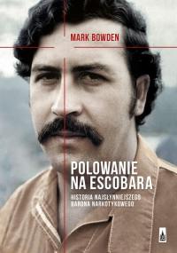 Polowanie na Escobara Historia najsłynniejszego barona narkotykowego - Mark Bowden | mała okładka