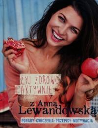 Żyj zdrowo i aktywnie z Anną Lewandowską Porady+ćwiczenia+przepisy+motywacja - Anna Lewandowska   mała okładka