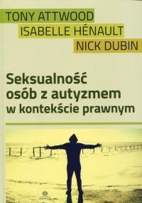 Seksualność osób z autyzmem w kontekście prawnym - Attwood Tony, Henault Isabelle, Dubin Nick | mała okładka
