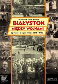Białystok między wojnami Opowieść o życiu miasta 1918-1939 - Jan Oniszczuk | mała okładka