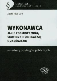 Wykonawca Jakie podmioty mogą skutecznie ubiegać się o zamówienie uczestnicy przetargów publicznych - Agata Hryc-Ląd | mała okładka