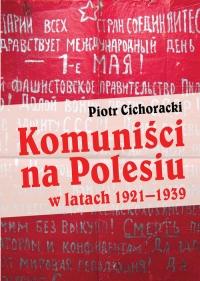 Komuniści na Polesiu w latach 1921-1939 - Piotr Cichoracki   mała okładka