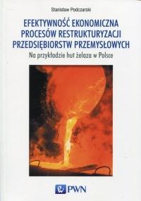 Efektywność ekonomiczna procesów restrukturyzacji przedsiębiorstw przemysłowych na przykładzie hut żelaza w Polsce - Stanisław Podczarski   mała okładka