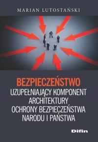 Bezpieczeństwo uzupełniający komponent architektury ochrony bezpieczeństwa narodu i państwa - Marian Lutostański | mała okładka