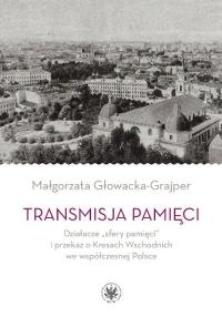 """Transmisja pamięci Działacze """"sfery pamięci"""" i przekaz o Kresach Wschodnich we współczesnej Polsce - Małgorzata Głowacka-Grajper   mała okładka"""