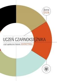 Uczeń czarnoksiężnika, czyli społeczna historia marketingu - Anna Giza-Poleszczuk   mała okładka