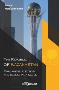 The Republic of Kazakhstan Parliament, election and democracy issues - Joanna Marszałek-Kawa   mała okładka