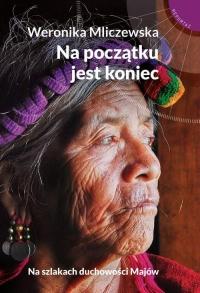 Na początku jest koniec Na szlakach duchowości Majów - Weronika Mliczewska | mała okładka