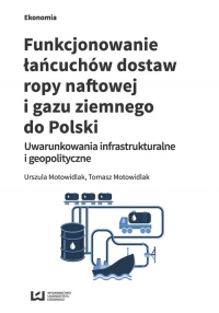 Funkcjonowanie łańcuchów dostaw ropy naftowej i gazu ziemnego do Polski Uwarunkowania infrastrukturalne i geopolityczne - Motowidlak Urszula, Motowidlak Tomasz | mała okładka