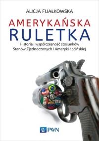 Amerykańska ruletka Historia i współczesność stosunków Zjednoczonych i Ameryki Łacińskiej - Alicja Fijałkowska   mała okładka