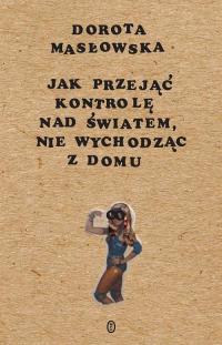 Jak przejąć kontrolę nad światem, nie wychodząc z domu - Dorota Masłowska | mała okładka