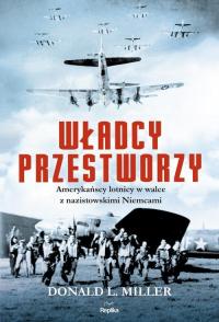 Władcy przestworzy Amerykańscy lotnicy w walce z nazistowskimi Niemcami - Miller Donald L.   mała okładka