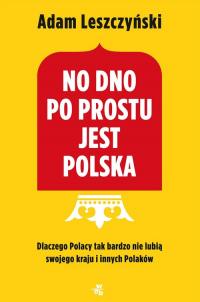 No dno po prostu jest Polska Dlaczego Polacy tak bardzo nie lubią swojego kraju i innych Polaków - Adam Leszczyński | mała okładka