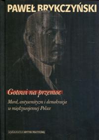 Gotowi na przemoc Mord, antysemityzm i demokracja w międzywojennej Polsce - Paweł Brykczyński | mała okładka