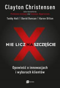 Nie licz na szczęście! Opowieść o innowacjach i wyborach klientów - Christensen Clayton, Hall Taddy, Duncan David | mała okładka