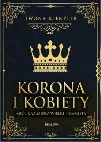 Korona i kobiety Król Kazimierz wielki bigamista - Iwona Kienzler | mała okładka