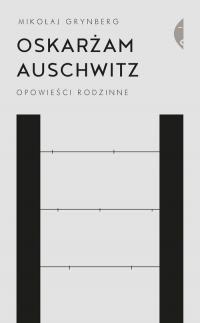 Oskarżam Auschwitz Opowieści rodzinne - Mikołaj Grynberg | mała okładka