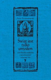 Świat jest tylko umysłem czyli filozofia buddyjska z przymrużeniem trzeciego oka - Artur Przybysławski   mała okładka