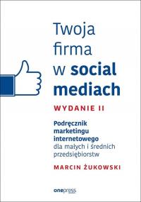 Twoja firma w social mediach Podręcznik marketingu internetowego dla małych i średnich przedsiębior - Żukowski Marcin | mała okładka