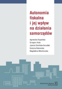Autonomia fiskalna i jej wpływ na działania samorządów - Kopańska Agnieszka, Kula Grzegorz, Siwińska-Gorzelak Joanna  i in. | mała okładka