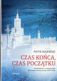 Czas końca, czas początku Architektura i urbanistyka Warszawy historycznej 1939-1956 - Piotr Majewski   mała okładka