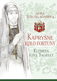 Kapryśne koło fortuny Elżbieta żona Jagiełły - Alina Zerling-Konopka   mała okładka