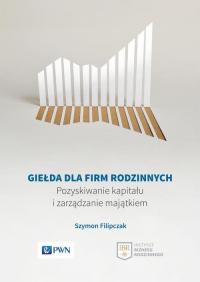 Giełda dla firm rodzinnych Pozyskiwanie kapitału i zarządzanie majątkiem - Szymon Filipczak | mała okładka
