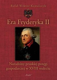 Era Fryderyka II Narodziny pruskiej potęgi gospodarczej w XVIII stuleciu - Kowalczyk Rafał Wiktor | mała okładka