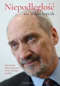 Niepodległość ma jeden kształt Księga dedykowana Antoniemu Macierewiczowi w 70. rocznicę urodzin -  | mała okładka