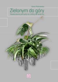 Zielonym do góry Nowoczesne pomysły na rośliny we wnętrzu - Anna Piotrowska   mała okładka