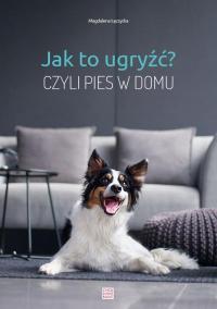 Jak to ugryźć? Czyli pies w domu - Magdalena Łęczycka   mała okładka