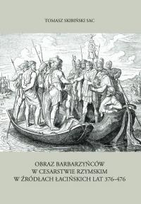 Obraz barbarzyńców w Cesarstwie Rzymskim w źródłach łacińskich lat 376-476 - Tomasz Skibiński | mała okładka