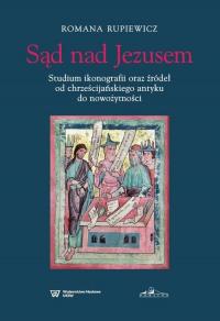 Sąd nad Jezusem Studium ikonografii oraz źródeł od chrześcijańskiego antyku do nowożytności - Romana Rupiewicz | mała okładka