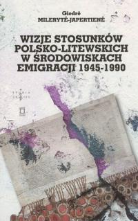 Wizje stosunków polsko-litewskich w środowiskach emigracji 1945-1990 - Giedre Mileryte-Japertiene   mała okładka