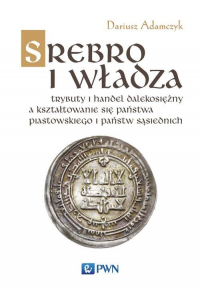 Srebro i władza Trybuty i handel dalekosiężny a kształtowanie się państwa piastowskiego i państw sąsiednich - Dariusz Adamczyk | mała okładka