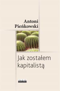 Jak zostałem kapitalistą - Antoni Pieńkowski | mała okładka