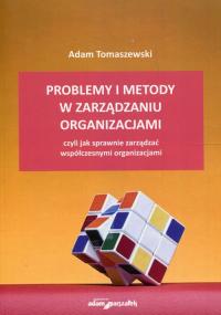 Problemy i metody w zarządzaniu organizacjami czyli jak sprawnie zarządzać współczesnymi organizacjami - Adam Tomaszewski | mała okładka