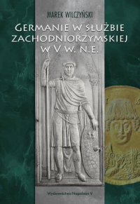 Germanie w służbie zachodniorzymskiej w V w. n.e. - Marek Wilczyński | mała okładka