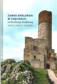 Zamek Królewski w Chęcinach na tle Europy Środkowej Geneza, funkcje, znaczenie -  | mała okładka