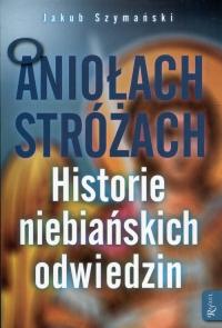 O Aniołach Stróżach Historie niebiańskich odwiedzin - Jakub Szymański | mała okładka
