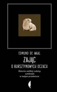 Zając o bursztynowych oczach Historia wielkiej rodziny zamknięta w małym przedmiocie - de Waal Edmund | mała okładka