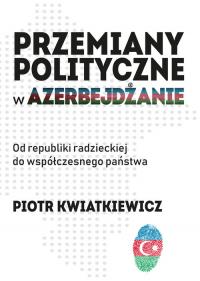 Przemiany polityczne w Azerbejdżanie Od republiki radzieckiej do współczesnego państwa. - Piotr Kwiatkiewicz | mała okładka