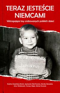 Teraz jesteście Niemcami Wstrząsające losy zrabowanych polskich dzieci - Karpińska-Morek Ewelina, Was-Turecka Agnieszka, Sieradzka Monika, Wróblewski Artur, Majta Tomasz, Dr | mała okładka