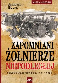 Zapomniani żołnierze Niepodległej Polskie wojsko w Rosji 1914-1920 - Andrzej Solak | mała okładka