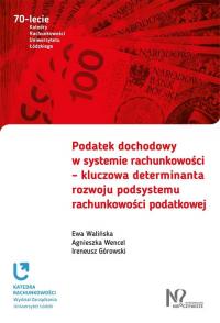 Podatek dochodowy w systemie rachunkowości  kluczowa determinanta rozwoju podsystemu rachunkowości - Walińska Ewa, Wencel Agnieszka, Górowski Iren | mała okładka
