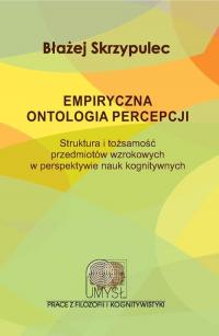 Empiryczna ontologia percepcji Struktura i tożsamość przedmiotów wzrokowych w perspektywie nauk kognitywnych - Błażej Skrzypulec | mała okładka