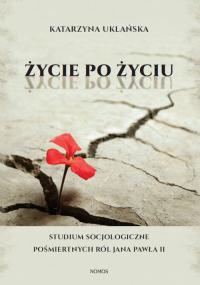 Życie po życiu Studium socjologiczne pośmiertnych ról Jana Pawła II - Katarzyna Uklańska | mała okładka