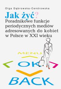Jak żyć? Poradnikowe funkcje periodycznych mediów adresowanych do kobiet w Polsce w XXI wieku - Olga Dąbrowska-Cendrowska   mała okładka