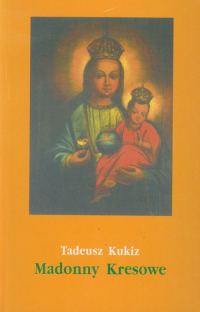 Madonny Kresowe część 2 i inne obrazy sakralne z Kresów w diecezjach Polski (poza Śląskiem) - Tadeusz Kukiz   mała okładka