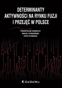 Determinanty aktywności na rynku fuzji i przejęć w Polsce - Grobelny Przemysław, Stradomski Maciej, Stobi | mała okładka
